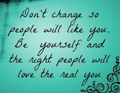 """""""Don't change so people will like you. Be yourself and the right people will love the real you."""" There's some truth to that!"""