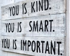 You Is Kind. You Is Smart. You Is Important. ~The Help