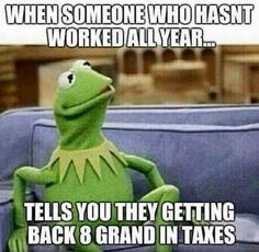 Tax season - When you realize you pay taxes so the dishonest can have more.