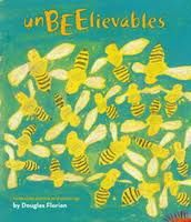 """unBEElievables, written and illustrated by Douglas Florian: There are fourteen new poems here, and each one introduces bees to readers in a variety of voices, and concern themselves with the hive, a bee's anatomy, the life cycle and on it goes.We are delightedly welcomed and encouraged to learn as much as we can about these busy, buzzing beauties.  The final poem concerns Colony Collapse Disorder and is an important part of the learning:    """"Bees give us sweet honey.   They pollinate…"""