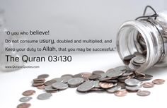 #231 The Quran 03:130 (Surah al-Imran) O yo who believe! Do not consume usury, doubled and multiplied, and keep your duty to Allah, that you may be successful.