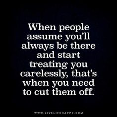 Deep Life Quote: When people assume you'll always be there and start treating you carelessly, that's when you need to cut them off. - Unknown