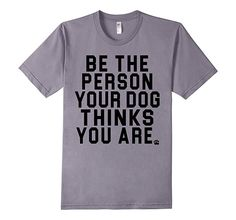 Men's Be The Person Your Dog Thinks You Are T-Shirt for Dog Lovers Small Slate