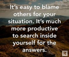 It's easy to blame others for your situation.  It's much more productive to search inside yourself for the answers.  11.06.14