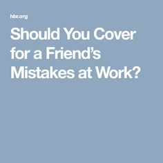 Should You Cover for a Friend's Mistakes at Work? [Allmoneymakingideas.com] Financial freedom | Financial independence | freelance | investment | income streams | Ideas to make money | money making ideas | dream job | high salary | earn money | earn extra money | start a blog | make money at home | how to make extra money | income ideas | income security | Financial literacy | passive income | jobs of the future | job security | freelancing | Start a business | investing