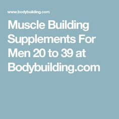 Muscle Building Supplements For Men 20 to 39 at Bodybuilding.com