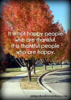 It is not happy people who are thankful...quote.  pinkpolkadotcreations.com