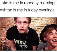 Luke is me 97% of the time. Ashton is me when I see or hear anything about 5 Seconds of Summer