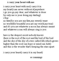 """""""I carry your heart."""" by e.e. cummings- My favorite poem... this WILL be read at my wedding."""