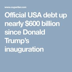 Official USA debt up nearly $600 billion since Donald Trump's inauguration