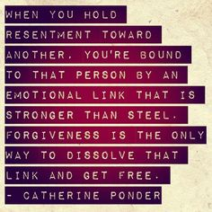 """""""When you hold resentment toward another, you're bound to the person by an emotional link that is stronger than steel. Forgiveness is the only way to dissolve that link and get free."""" ~ Catherine Ponder"""