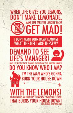 """When life gives you lemons, don't make lemonade. Make life take the lemons back! Get mad! I don't want your damn lemons, what the hell am I supposed to do with these? Demand to see life's manager! Make life rue the day it thought it could give Cave Johnson lemons! Do you know who I am? I'm the man who's gonna burn your house down! With the lemons! I'm gonna get my engineers to invent a combustible lemon that burns your house down!"""