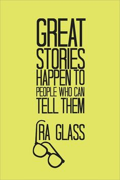 """Great stories happen to the people who can tell them."" - Ira Glass. This American Life. NPR."