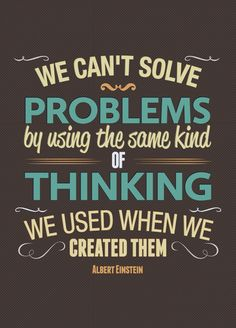 We can't solve problems by using the same kind of thinking we used when  we created them