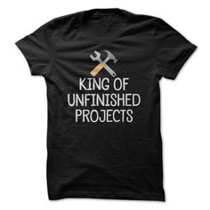 King Of Unfinished Projects - Funny DIY Mens T Shirt