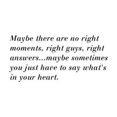 Maybe there are no right moments, right guys, right answers...maybe sometimes you just have to say what's in your heart