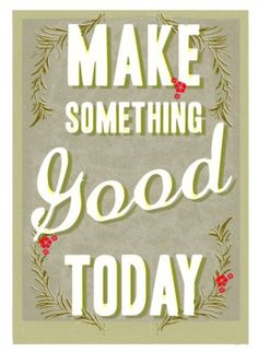 Make Something Good Today: something good...