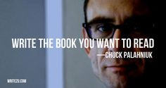 Write the book you want to read. — CHUCK PALAHNIUK