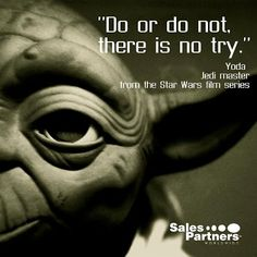 """""""Do or do not, there is no try"""" - Yoda, Star Wars"""