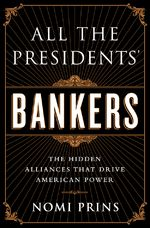 All the Presidents' Bankers will be out April 2014; by Nomi Prins.