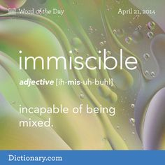 Dictionary.com's Word of the Day - immiscible - not miscible; incapable of being mixed.