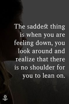 The saddest thing is when you are feeling down, you look around and realize that there is no shoulder for you to lean on. Feeling Unloved Quotes, Feeling Down Quotes, Feeling Broken Quotes, Broken Family Quotes, Quotes About Being Broken, Quotes About Loneliness, Alone Quotes, Soul Quotes, Quotes Quotes