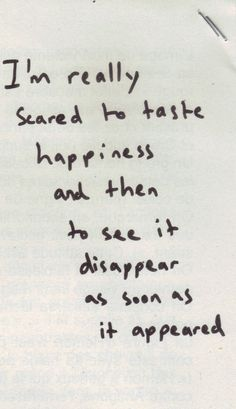 I'm really scared to taste happiness and then to see it disappear as soon as it appeared quote