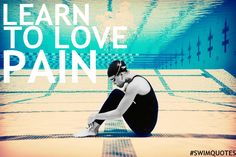 To swim competitively you must learn one thing. Pain will be your new best friend!