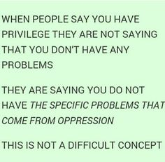 It is a difficult concept since some people assume privilege means being better off than someone while excluding their own hardships.