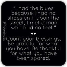 """I had the blues because I had no shoes until upon the street, I met a man who had no feet."" •••••••••••• Count your blessings. Be grateful for what you have. Be thankful for what you have been spared."