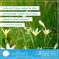 """#InspirationalQuote — """"Live as if you were to die tomorrow. Learn as if you were to live forever. –Mahatma Gandhi / For a consultation, please call us 08 9381 5911 - www.perthretina.com.au. Like us and stay up-to-date on what's happening at our office. #perthretina #australia #perth #drtimisaacs"""