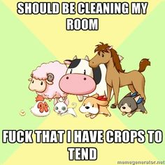 Should Be Cleaning My Room: Fuck That I Have Crops to Tend. lolz. Made this meme while cleaning my room trying to get ready for my move.