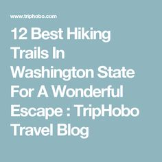12 Best Hiking Trails In Washington State For A Wonderful Escape : TripHobo Travel Blog
