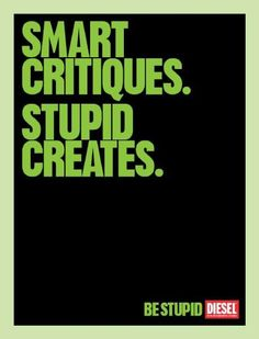 Smart critiques, stupid creates...Be stupid.