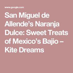 San Miguel de Allende's Naranja Dulce: Sweet Treats of Mexico's Bajio – Kite Dreams