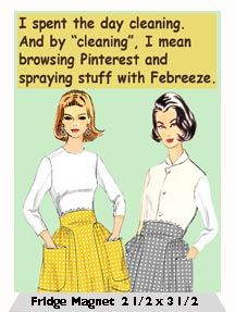 "I spent the day cleaning. And by ""cleaning"", I mean browsing Pinterest and spraying stuff with Febreeze.  -  Fridge Magnet"
