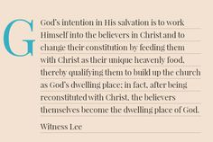 God's intention in His salvation is to work Himself into the believers in Christ and to change their constitution by feeding them with Christ as their unique heavenly food, thereby qualifying them to build up the church as God's dwelling place; in fact, after being reconstituted with Christ, the believers themselves become the dwelling place of God. Quote from, Witness Lee, via, http://bit.ly/EatOnlyChrist