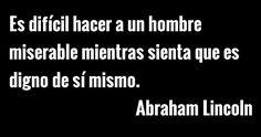 Es difícil hacer a un hombre miserable mientras sienta que es digno de sí mismo. Abraham Lincoln #Frases #Personajes #célebres