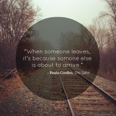 when someone leaves, it's because someone else is about to arrive - paulo coehlo, the zahir