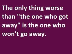 """The Only Thing Worse than """"the One Who Got Away"""" Is the One Who Won't go Away ~ Funny Quote"""