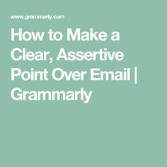 How to Make a Clear, Assertive Point Over Email | Grammarly