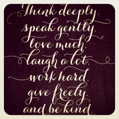 Thank deeply Speak gently Love much Laugh a lot Work hard Give freely  and be kind