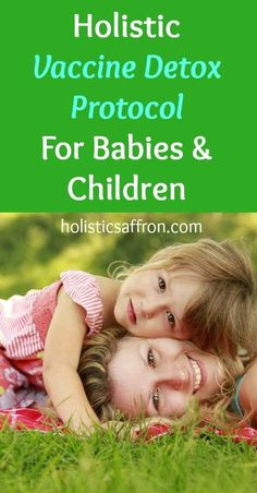 Holistic Vaccine Detox Protocol For Babies & Children. To read later for Liam's terrible reactions to vaccines