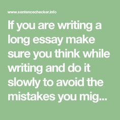 If you are writing a long essay make sure you think while writing and do it slowly to avoid the mistakes you might make