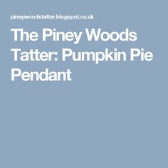 The Piney Woods Tatter: Pumpkin Pie Pendant