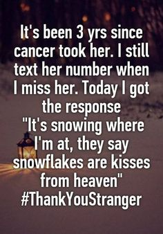 """""""It's been 3 yrs since cancer took her. I still text her number when I miss her. Today I got the response """"It's snowing where I'm at, they say snowflakes are kisses from heaven"""" IM CRYING! Sad Love Stories, Touching Stories, Sweet Stories, Cute Stories, Creepy Stories, Cute Quotes, Funny Quotes, Whisper Quotes, Whisper Confessions"""