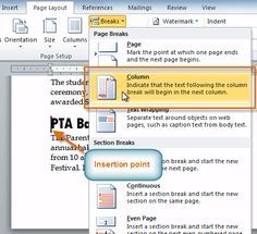 Adding column breaks Once you've created columns, the text will automatically flow from one column to the next. Sometimes, though, you might want to control exactly where each column begins. You can do this by creating column breaks. To add column breaks: Place the insertion point where you want to add the break. Click the Page Layout tab. Click the Breaks command in the Page Setup group. A drop-down menu will appear. Select Column from the list of break types.