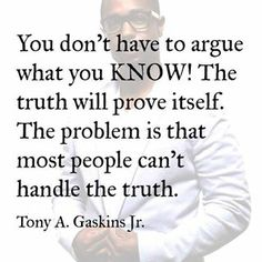 """You don't have to argue with what you know! The truth will prove itself. The problem is that most people can't handle the truth."" - Tony A. Gaskins, Jr."