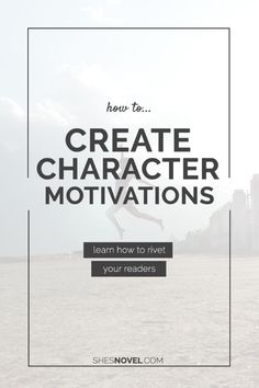 How to Create Character Motivations That Will Rivet Your Readers from the How to Write a Story Guide series on http://ShesNovel.com || Writing