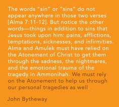 """""""The words 'sin' or 'sins' do not appear anywhere in those two verses [Alma 7:11-12]. But notice the other words—things in addition to sins that Jesus took upon him: pains, afflictions, temptations, sicknesses, and infirmities. Alma and Amulek must have relied on the Atonement of Christ to get them through the sadness, the nightmares, and the emotional trauma of the tragedy in Ammonihah. We must rely on the Atonement to help us through our personal tragedies as well."""" -John Bytheway"""
